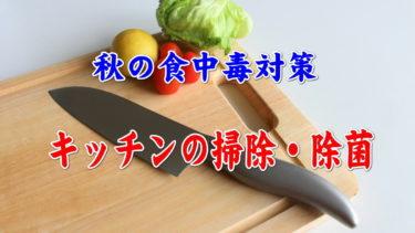 食欲の秋!注意したいのが食中毒 キッチンの除菌・清掃の正しいやり方