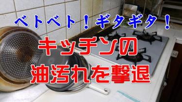 ギトギト・ベタベタ!キッチンの油汚れを何とかしたい。おすすめ掃除方法